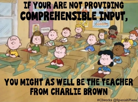 If you are not providing comprehensible input you might as well be Charlie Browns teacher